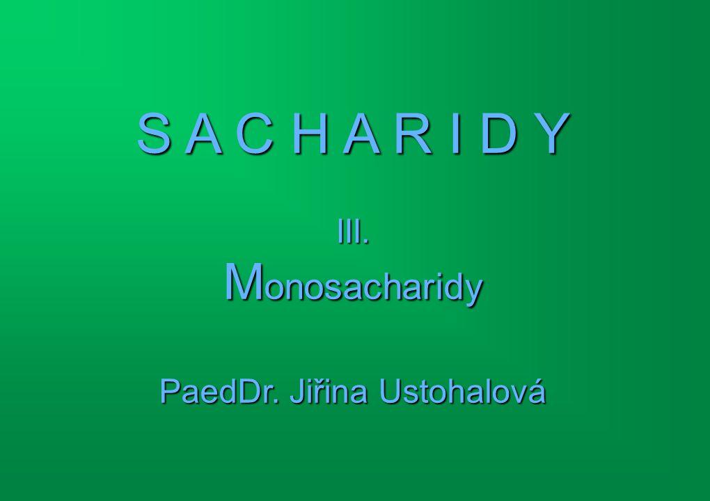 S A C H A R I D Y III. Monosacharidy PaedDr. Jiřina Ustohalová