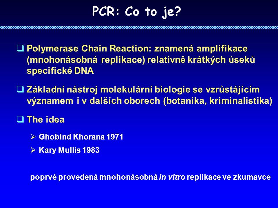 PCR: Co to je Polymerase Chain Reaction: znamená amplifikace (mnohonásobná replikace) relativně krátkých úseků specifické DNA.