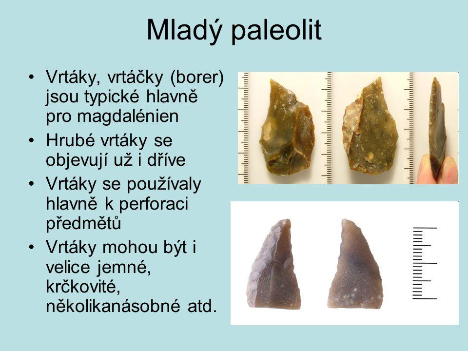 Mladý paleolit Vrtáky, vrtáčky (borer) jsou typické hlavně pro magdalénien. Hrubé vrtáky se objevují už i dříve.
