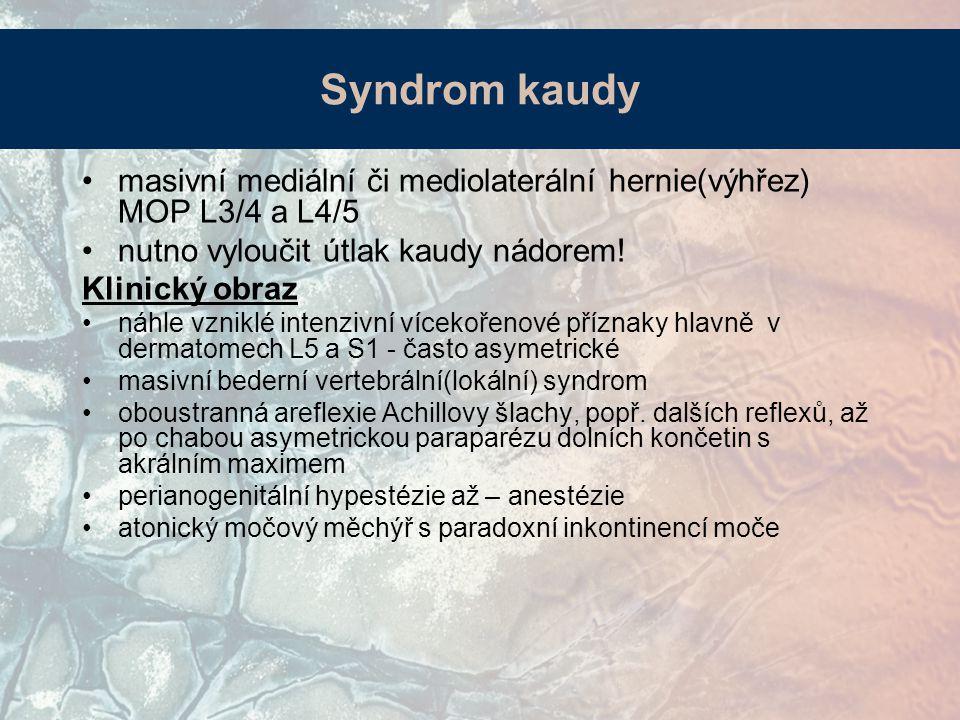 Syndrom kaudy masivní mediální či mediolaterální hernie(výhřez) MOP L3/4 a L4/5. nutno vyloučit útlak kaudy nádorem!