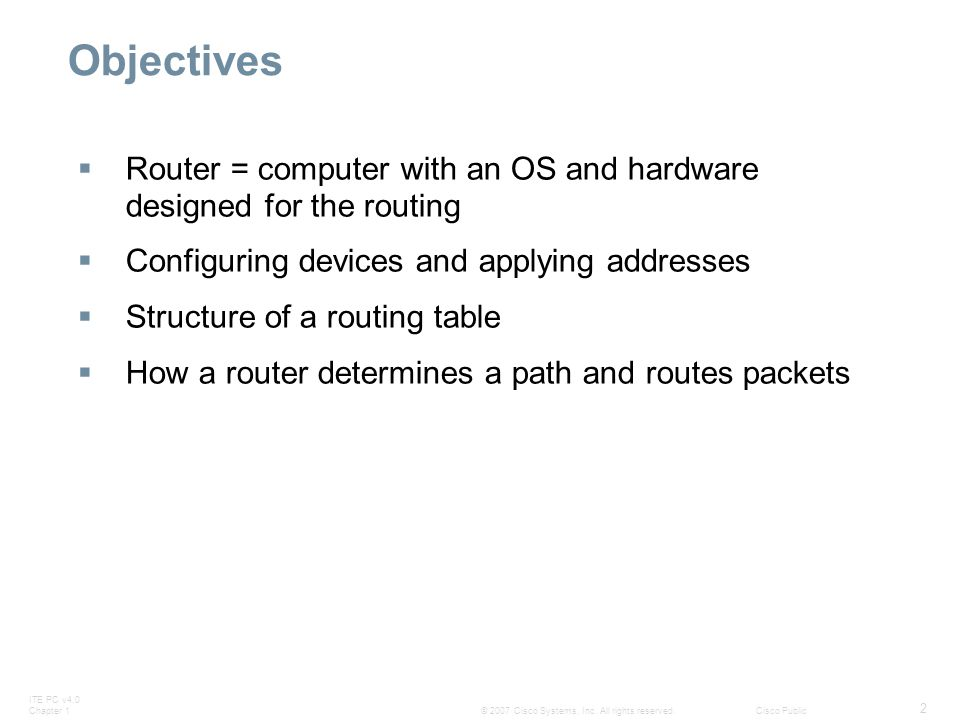 Objectives Router = computer with an OS and hardware designed for the routing. Configuring devices and applying addresses.