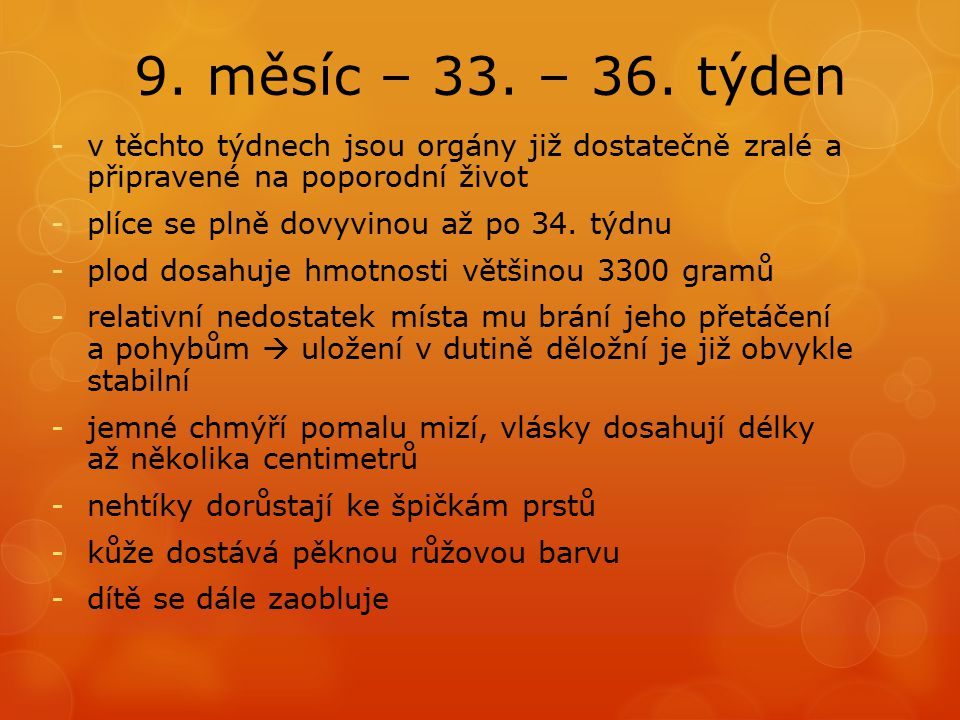 9. měsíc – 33. – 36. týden v těchto týdnech jsou orgány již dostatečně zralé a připravené na poporodní život.