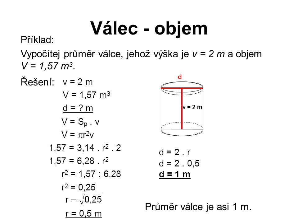 Válec - objem Příklad: Vypočítej průměr válce, jehož výška je v = 2 m a objem. V = 1,57 m3. d. v = 2 m.