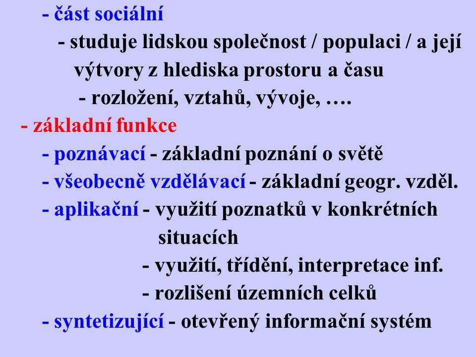 - část sociální - studuje lidskou společnost / populaci / a její. výtvory z hlediska prostoru a času.