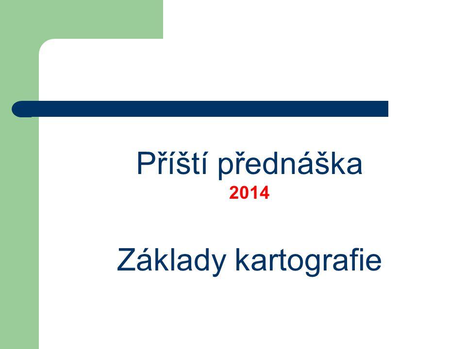 Příští přednáška 2014 Základy kartografie