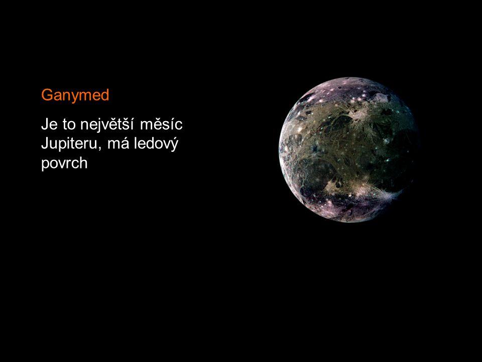 Ganymed Je to největší měsíc Jupiteru, má ledový povrch
