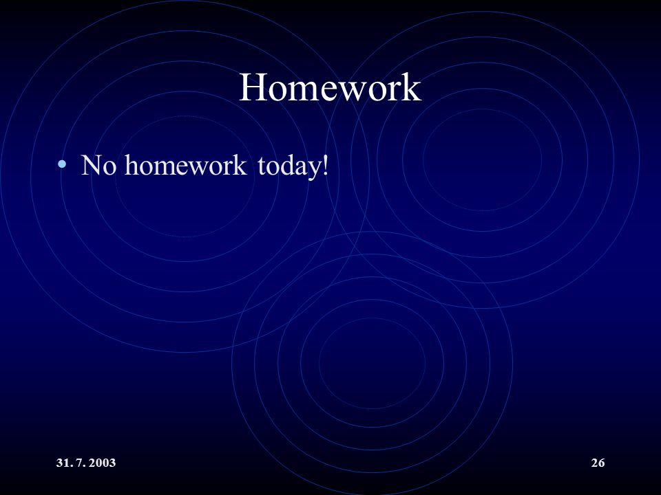 Homework No homework today! 31. 7. 2003
