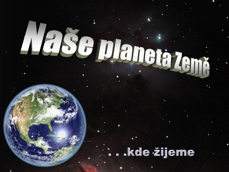 Naše planeta Země . . .kde žijeme