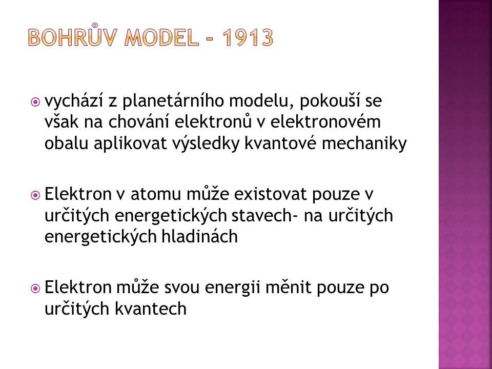 Bohrův model - 1913 vychází z planetárního modelu, pokouší se však na chování elektronů v elektronovém obalu aplikovat výsledky kvantové mechaniky.