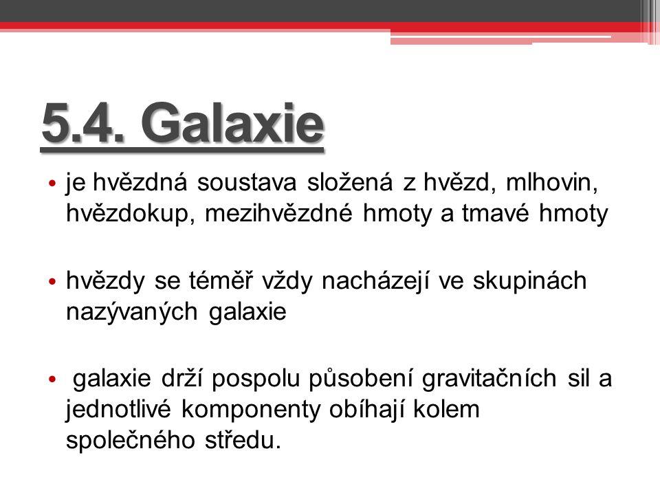 5.4. Galaxie je hvězdná soustava složená z hvězd, mlhovin, hvězdokup, mezihvězdné hmoty a tmavé hmoty.