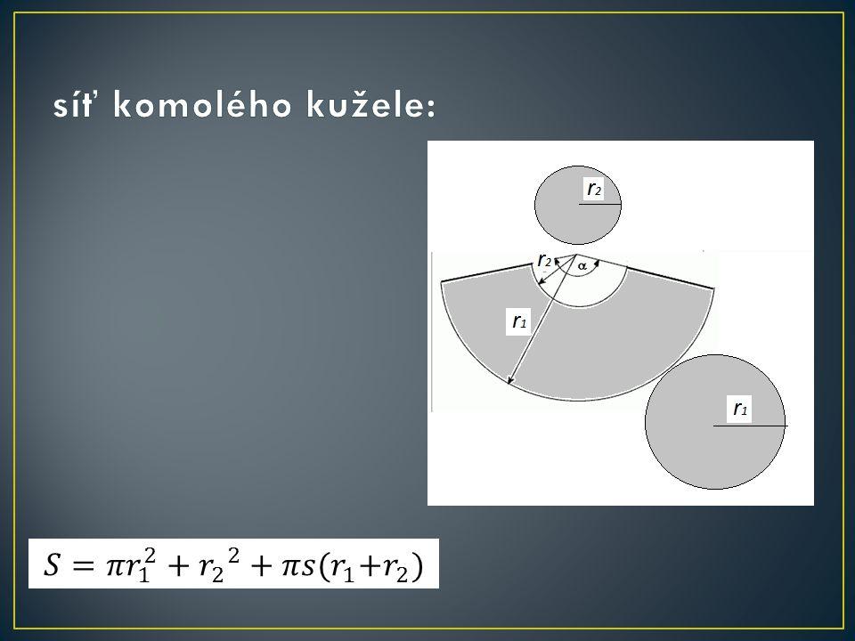 síť komolého kužele: 𝑆=𝜋 𝑟 1 2 + 𝑟 2 2 +𝜋𝑠( 𝑟 1 +𝑟 2 )