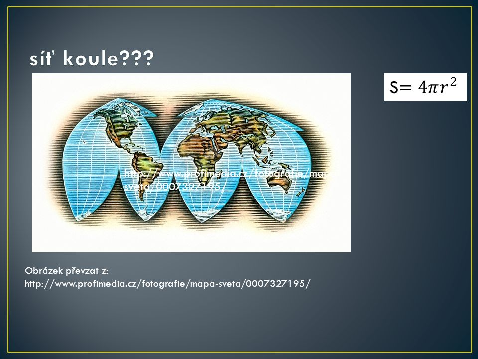 síť koule S=4𝜋 𝑟 2. http://www.profimedia.cz/fotografie/mapa-sveta/0007327195/ Obrázek převzat z: