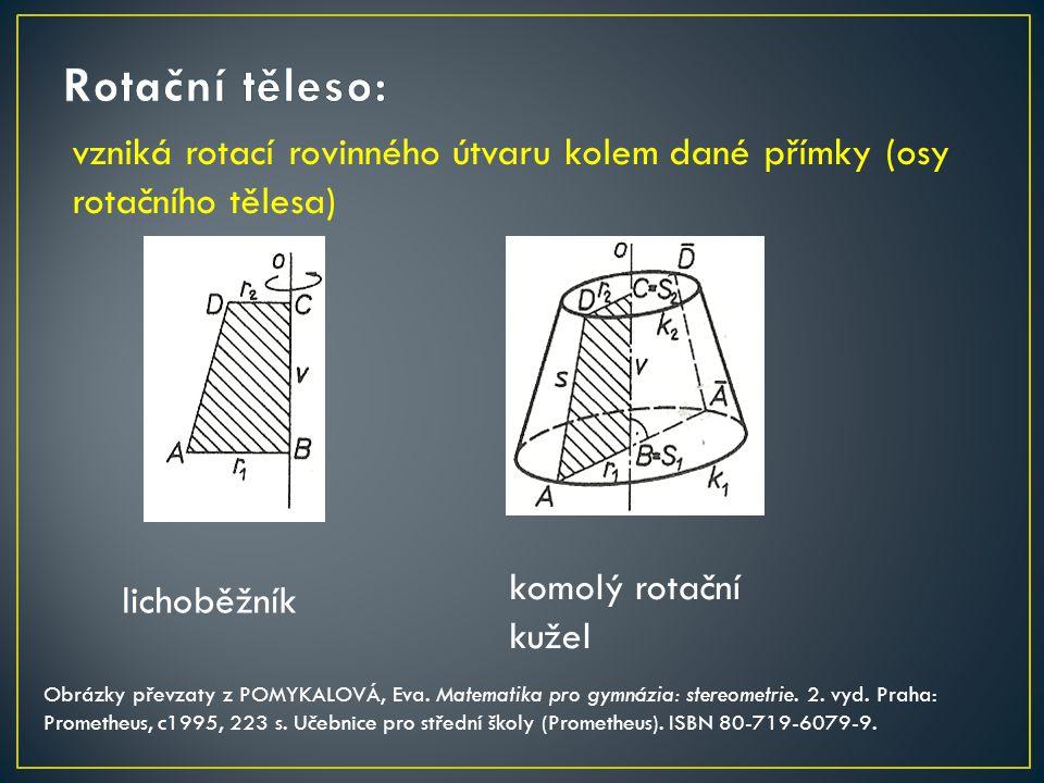 Rotační těleso: vzniká rotací rovinného útvaru kolem dané přímky (osy rotačního tělesa) komolý rotační kužel.