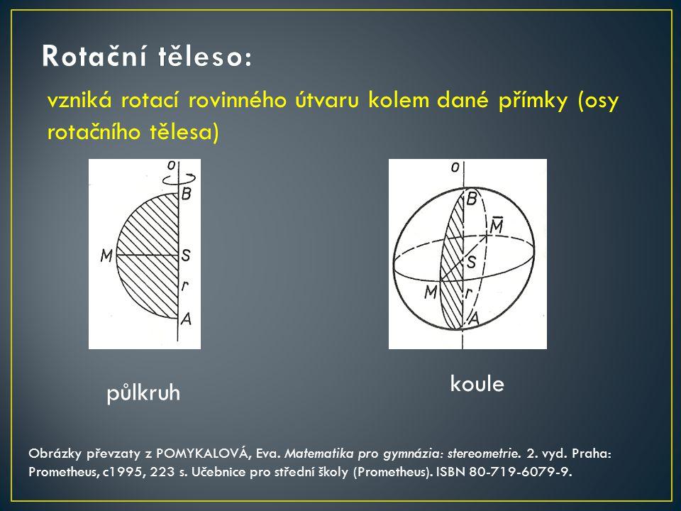 Rotační těleso: vzniká rotací rovinného útvaru kolem dané přímky (osy rotačního tělesa) koule. půlkruh.