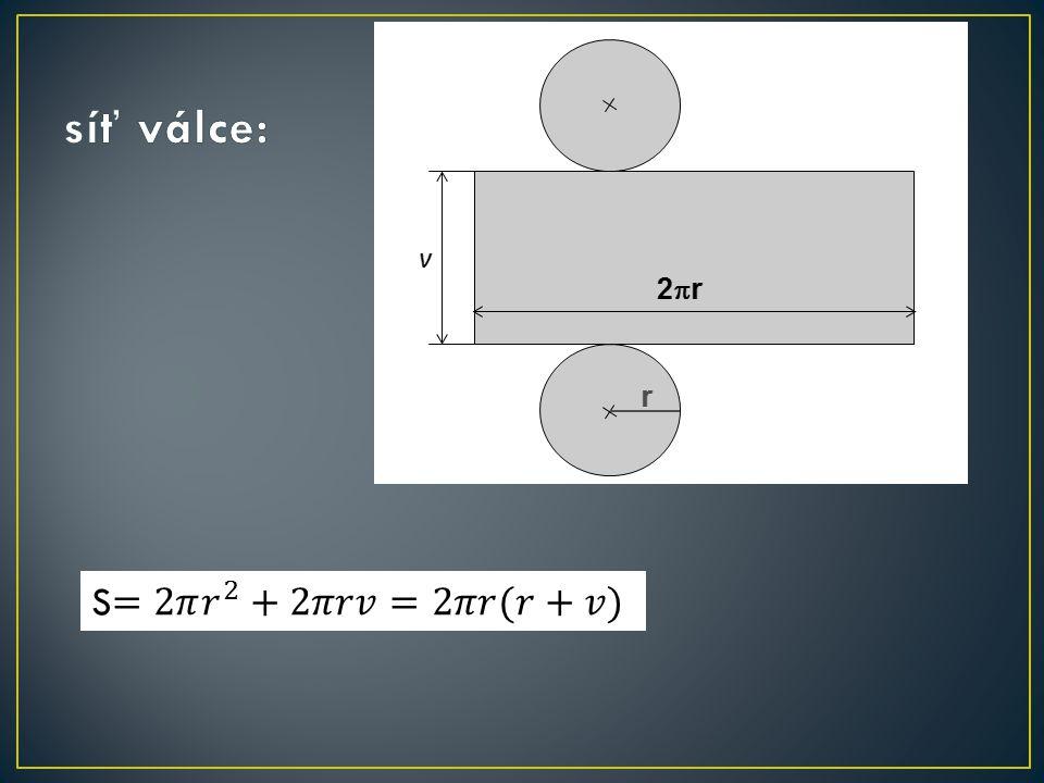 síť válce: S=2𝜋 𝑟 2 +2𝜋𝑟𝑣=2𝜋𝑟(𝑟+𝑣)