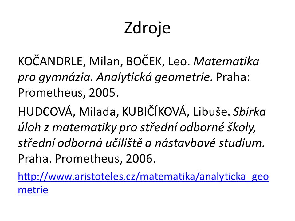Zdroje KOČANDRLE, Milan, BOČEK, Leo. Matematika pro gymnázia. Analytická geometrie. Praha: Prometheus, 2005.