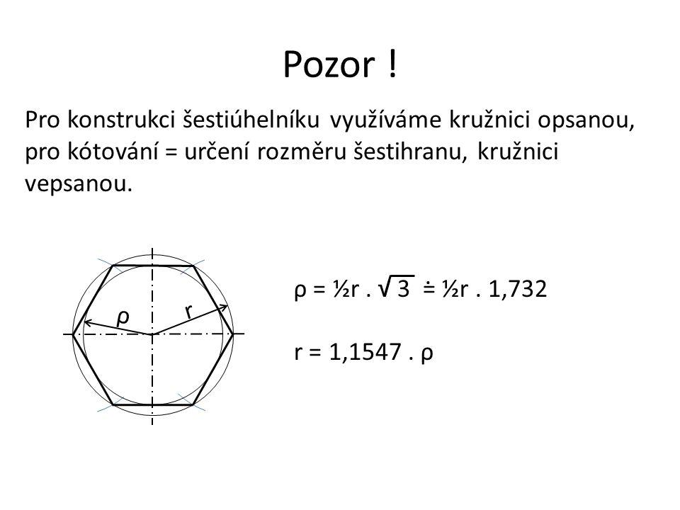 Pozor ! Pro konstrukci šestiúhelníku využíváme kružnici opsanou, pro kótování = určení rozměru šestihranu, kružnici vepsanou.