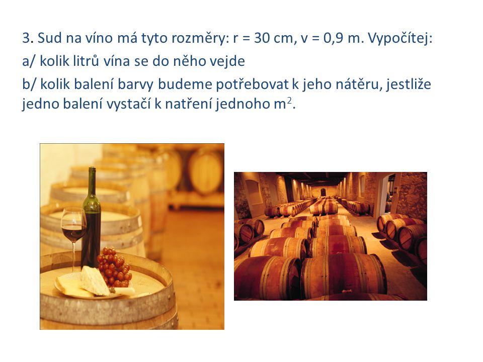3. Sud na víno má tyto rozměry: r = 30 cm, v = 0,9 m