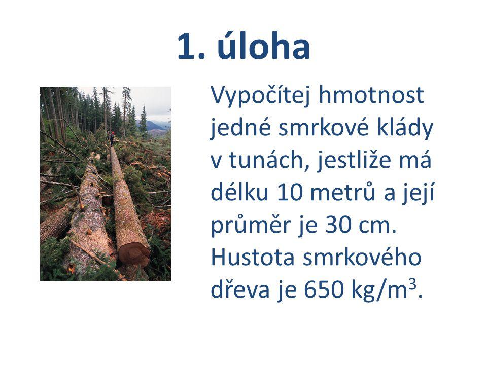1. úloha Vypočítej hmotnost jedné smrkové klády v tunách, jestliže má délku 10 metrů a její průměr je 30 cm.