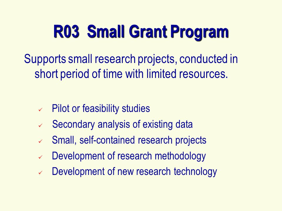 R03 Small Grant Program Supports small research projects, conducted in short period of time with limited resources.