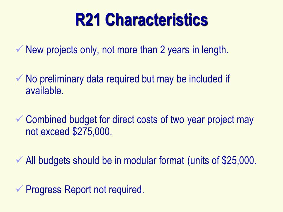 R21 Characteristics New projects only, not more than 2 years in length. No preliminary data required but may be included if available.