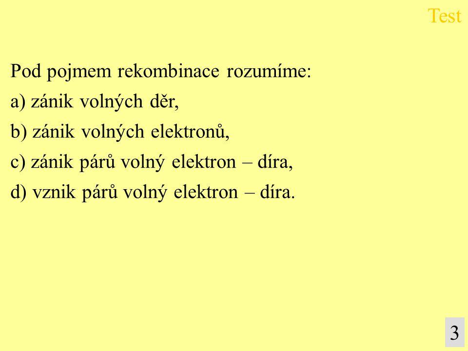 Test 3 Pod pojmem rekombinace rozumíme: a) zánik volných děr,