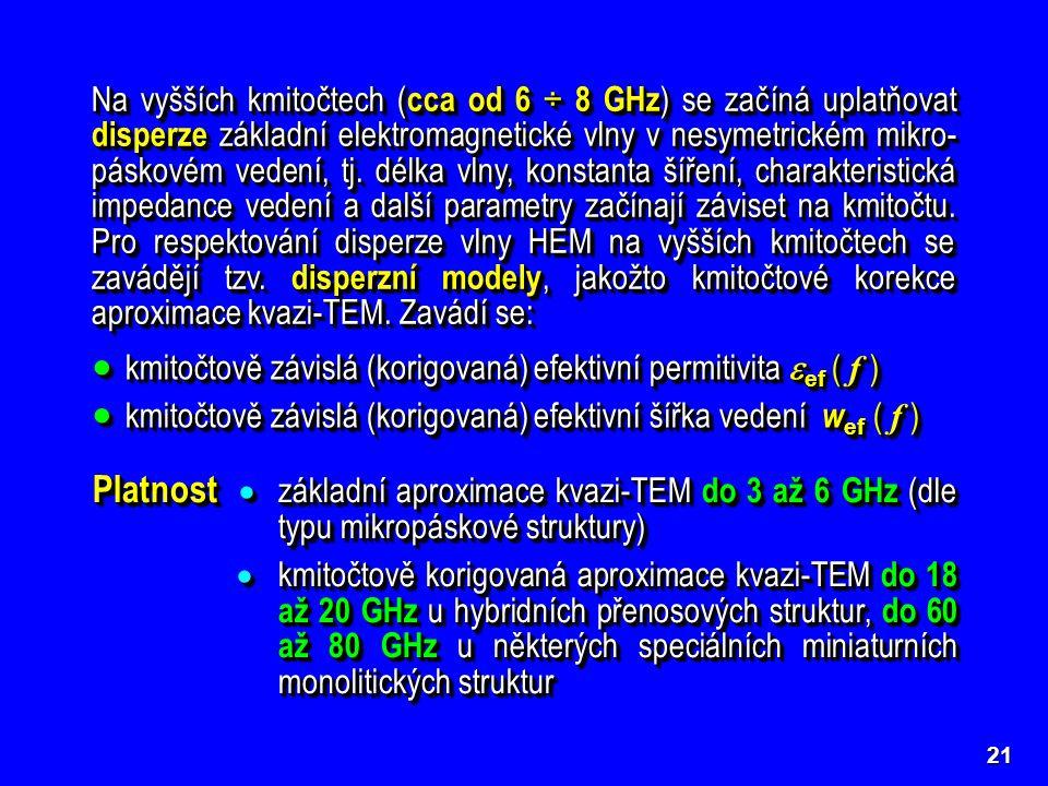 Na vyšších kmitočtech (cca od 6 ÷ 8 GHz) se začíná uplatňovat disperze základní elektromagnetické vlny v nesymetrickém mikro-páskovém vedení, tj. délka vlny, konstanta šíření, charakteristická impedance vedení a další parametry začínají záviset na kmitočtu. Pro respektování disperze vlny HEM na vyšších kmitočtech se zavádějí tzv. disperzní modely, jakožto kmitočtové korekce aproximace kvazi-TEM. Zavádí se: