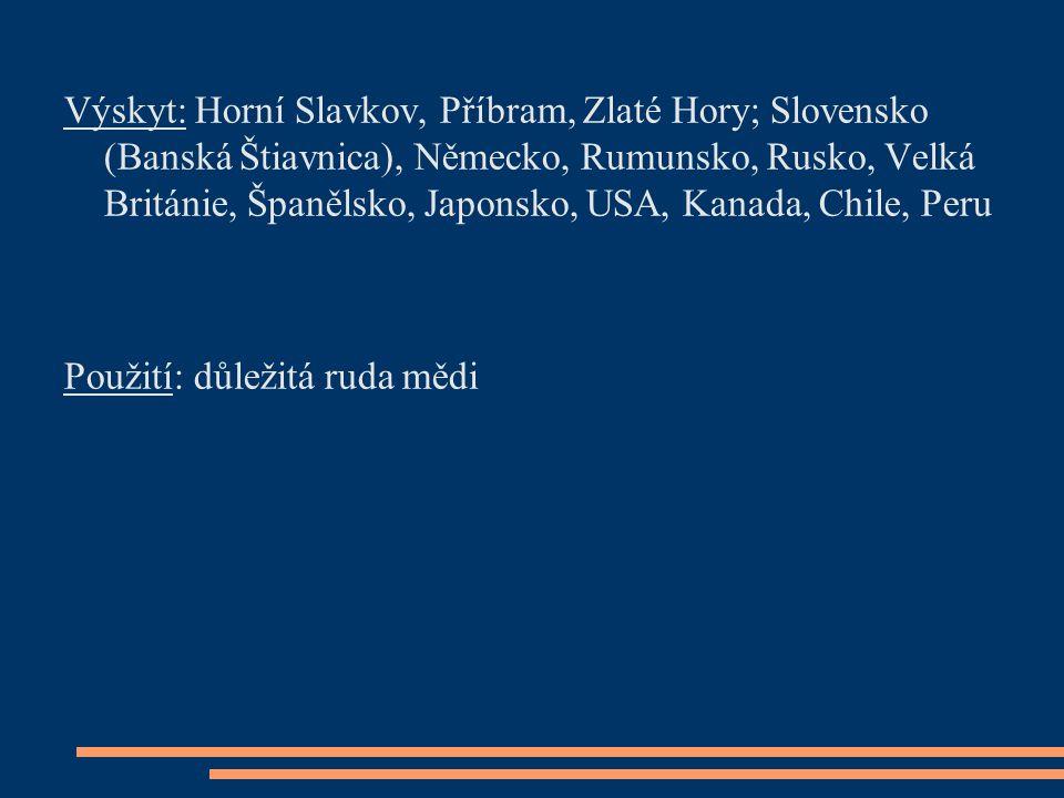 Výskyt: Horní Slavkov, Příbram, Zlaté Hory; Slovensko (Banská Štiavnica), Německo, Rumunsko, Rusko, Velká Británie, Španělsko, Japonsko, USA, Kanada, Chile, Peru