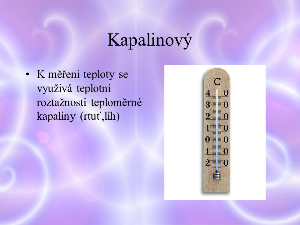 Kapalinový K měření teploty se využívá teplotní roztažnosti teploměrné kapaliny (rtuť,líh)