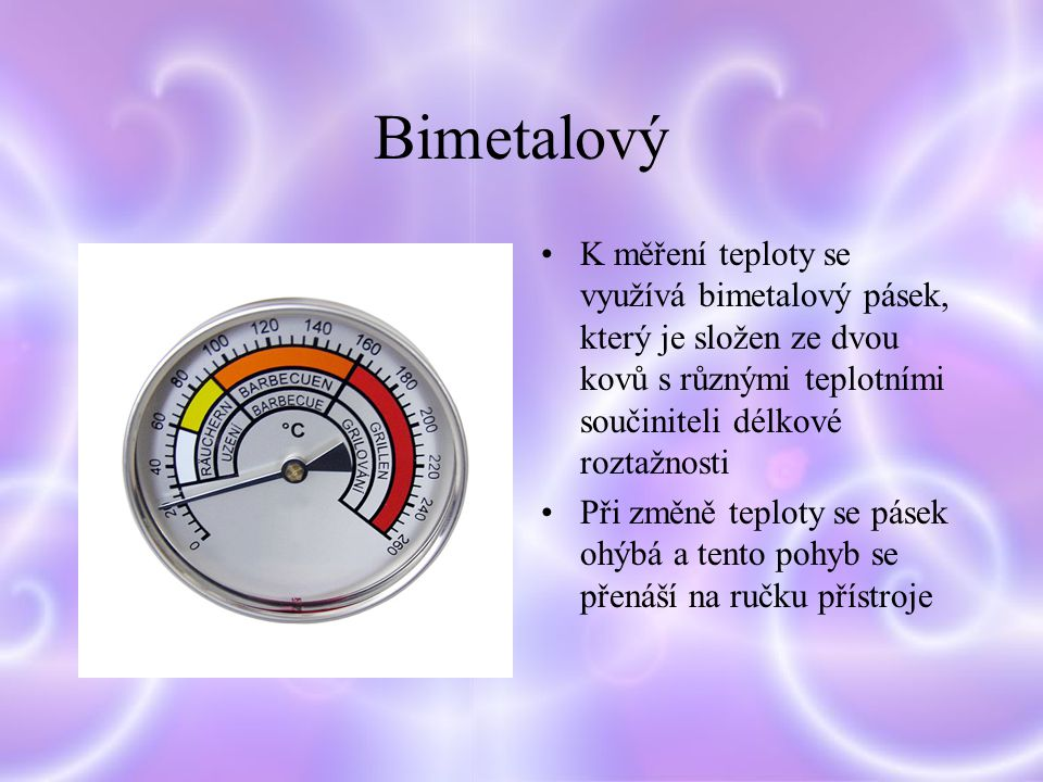 Bimetalový K měření teploty se využívá bimetalový pásek, který je složen ze dvou kovů s různými teplotními součiniteli délkové roztažnosti.