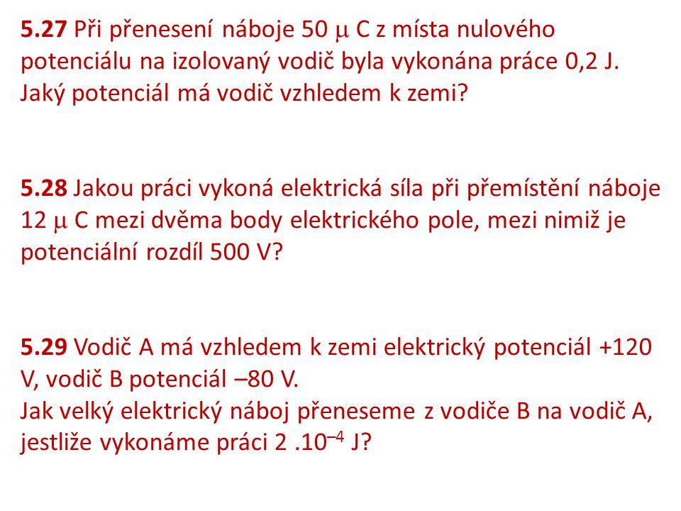 5.27 Při přenesení náboje 50  C z místa nulového potenciálu na izolovaný vodič byla vykonána práce 0,2 J. Jaký potenciál má vodič vzhledem k zemi