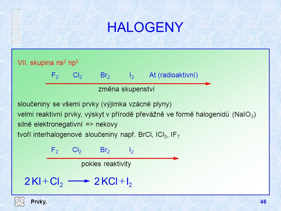 HALOGENY I KCl Cl KI + VII. skupina ns2 np5 F2 Cl2 Br2 I2