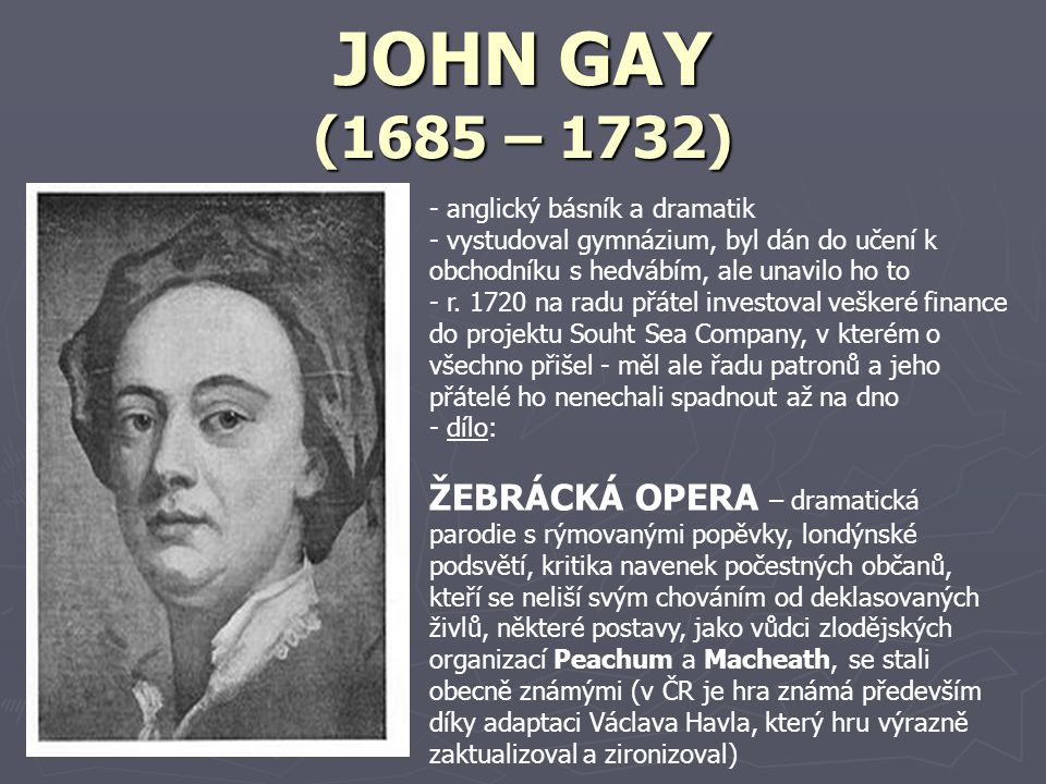 JOHN GAY (1685 – 1732) anglický básník a dramatik. vystudoval gymnázium, byl dán do učení k obchodníku s hedvábím, ale unavilo ho to.