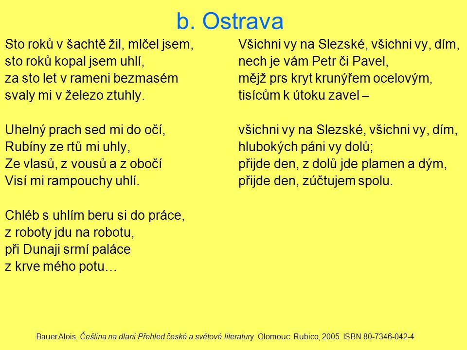 b. Ostrava Sto roků v šachtě žil, mlčel jsem, Všichni vy na Slezské, všichni vy, dím, sto roků kopal jsem uhlí, nech je vám Petr či Pavel,