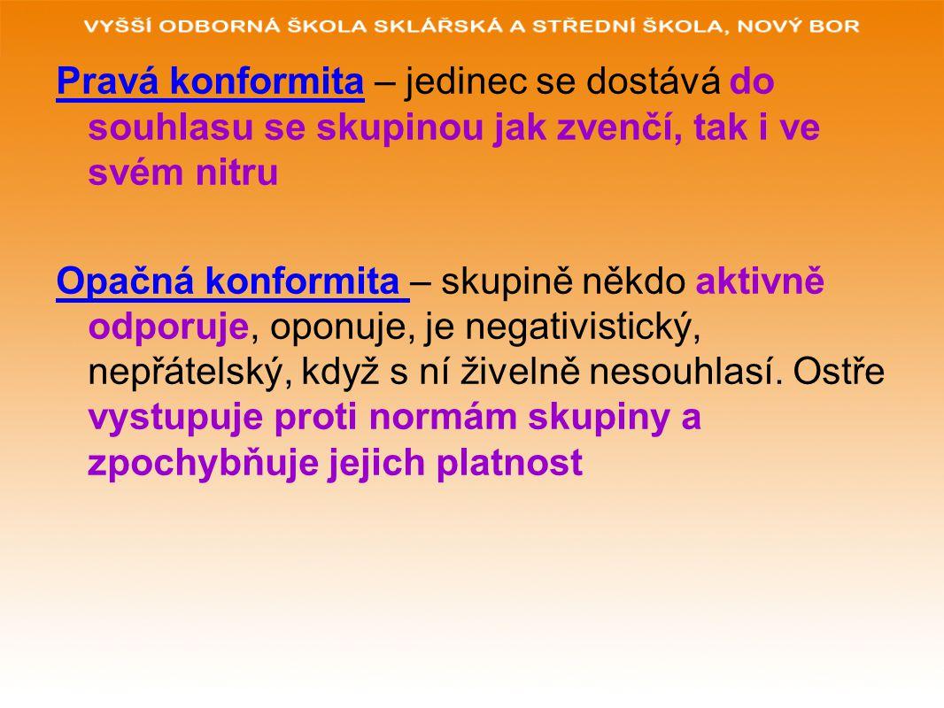 Pravá konformita – jedinec se dostává do souhlasu se skupinou jak zvenčí, tak i ve svém nitru Opačná konformita – skupině někdo aktivně odporuje, oponuje, je negativistický, nepřátelský, když s ní živelně nesouhlasí.