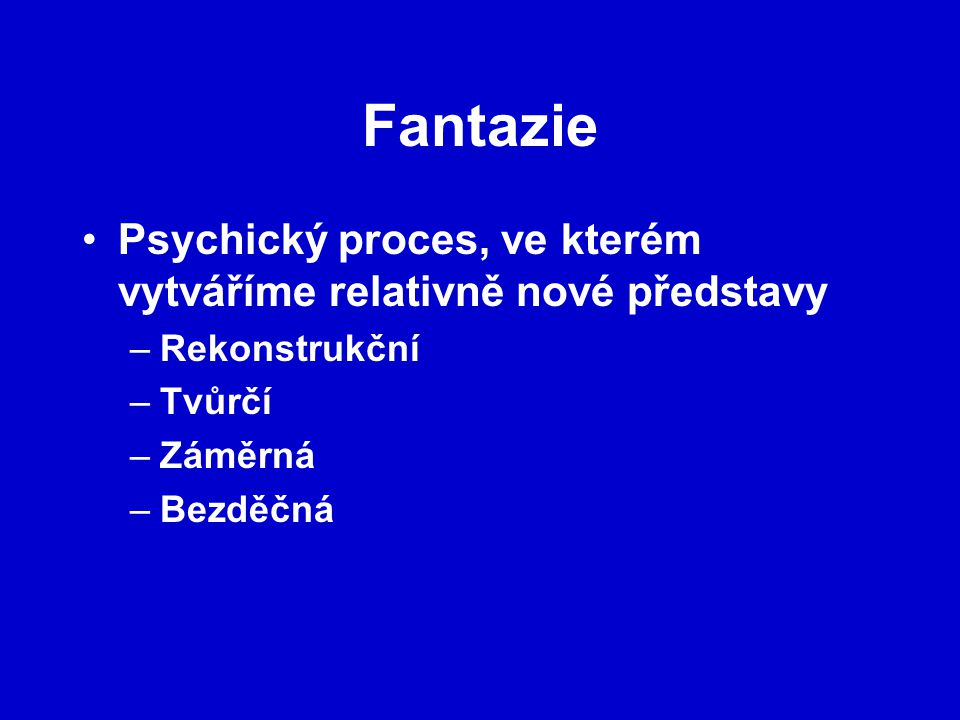 Fantazie Psychický proces, ve kterém vytváříme relativně nové představy. Rekonstrukční. Tvůrčí. Záměrná.
