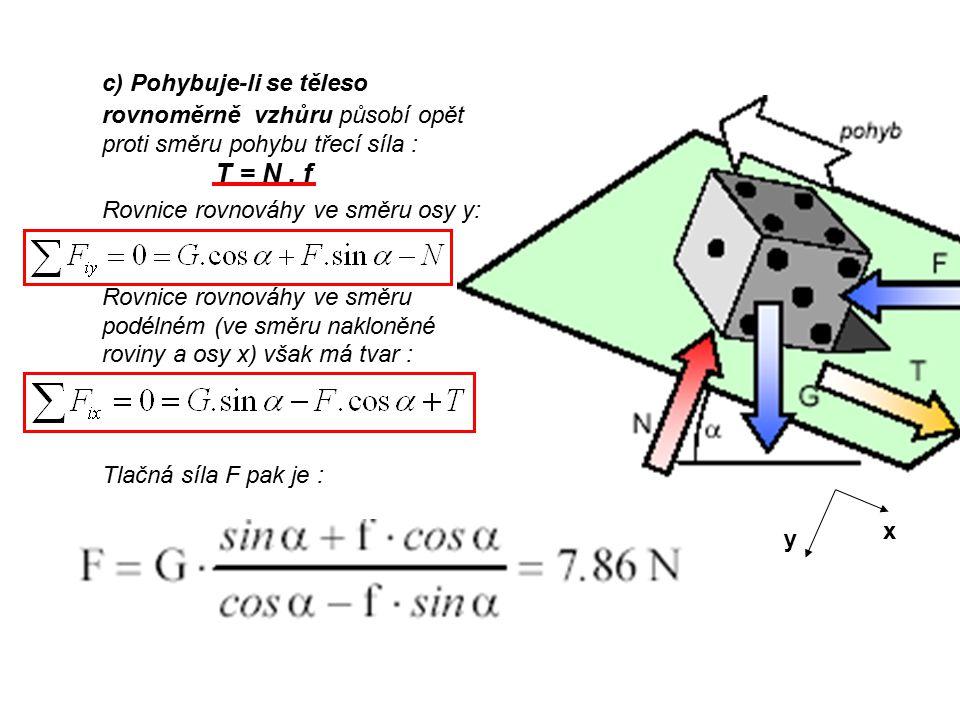 c) Pohybuje-li se těleso rovnoměrně vzhůru působí opět proti směru pohybu třecí síla : T = N . f