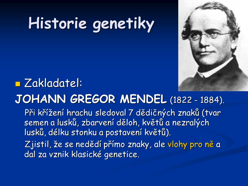 Historie genetiky Zakladatel: JOHANN GREGOR MENDEL (1822 - 1884).