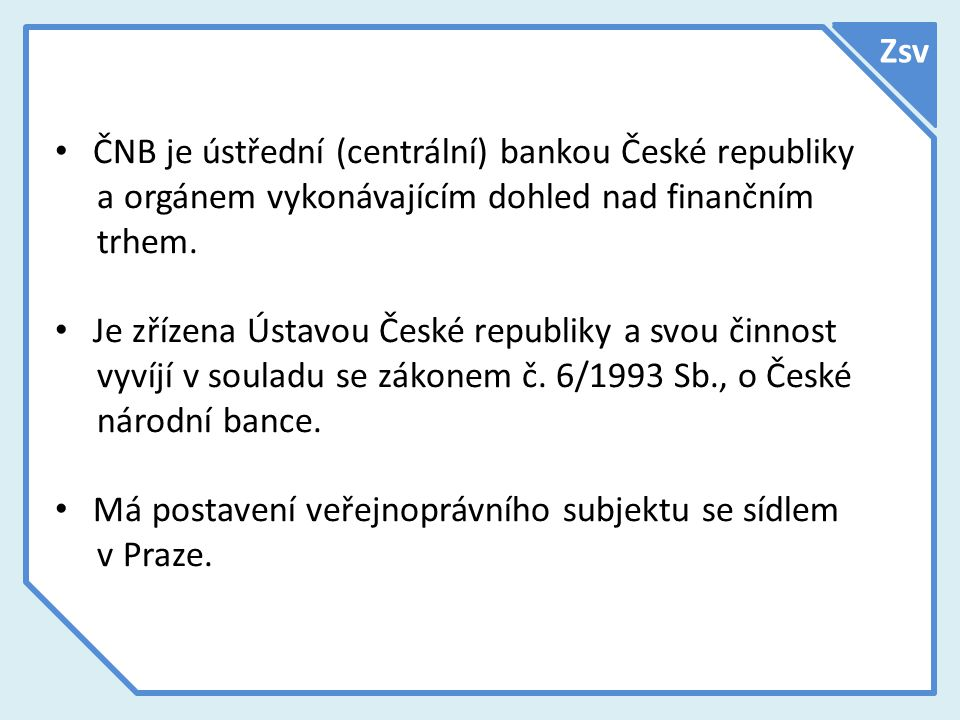 Zsv ČNB je ústřední (centrální) bankou České republiky a orgánem vykonávajícím dohled nad finančním trhem.