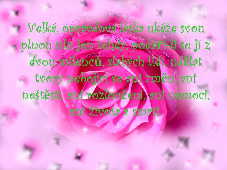 Velká, opravdová láska ukáže svou plnou sílu jen tehdy, podaří-li se jí z dvou milenců, slabých lidí, udělat tvory nebojící se ani změn, ani neštěstí, ani rozloučení, ani nemoci, ani života a smrti.