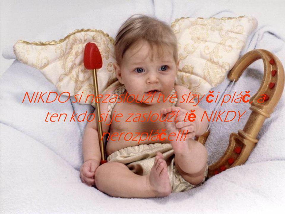 NIKDO si nezaslouží tvé slzy či pláč, a ten kdo si je zaslouží, tě NIKDY nerozpláče!!!