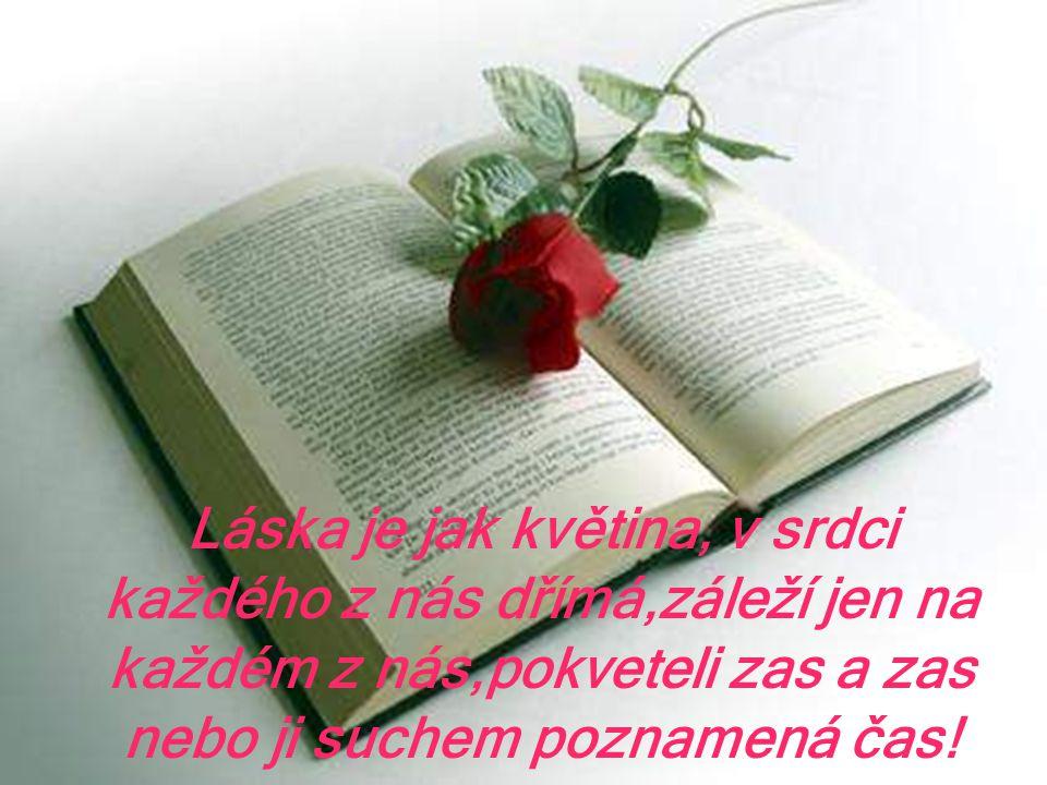 Láska je jak květina, v srdci každého z nás dřímá,záleží jen na každém z nás,pokveteli zas a zas nebo ji suchem poznamená čas!
