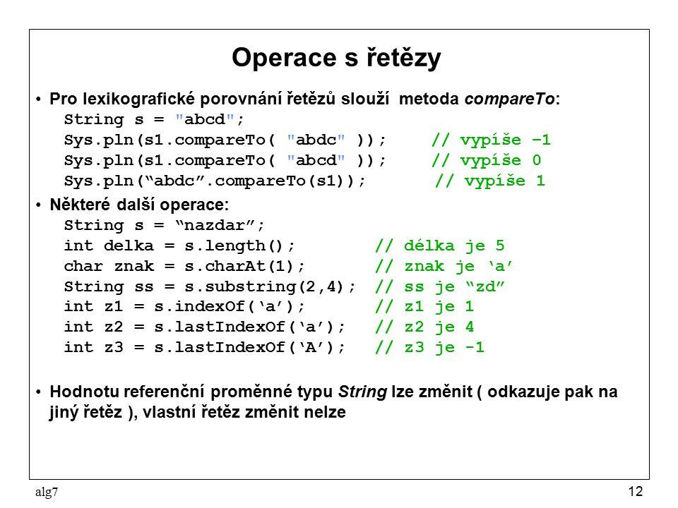 Operace s řetězy Pro lexikografické porovnání řetězů slouží metoda compareTo: String s = abcd ; Sys.pln(s1.compareTo( abdc )); // vypíše –1.