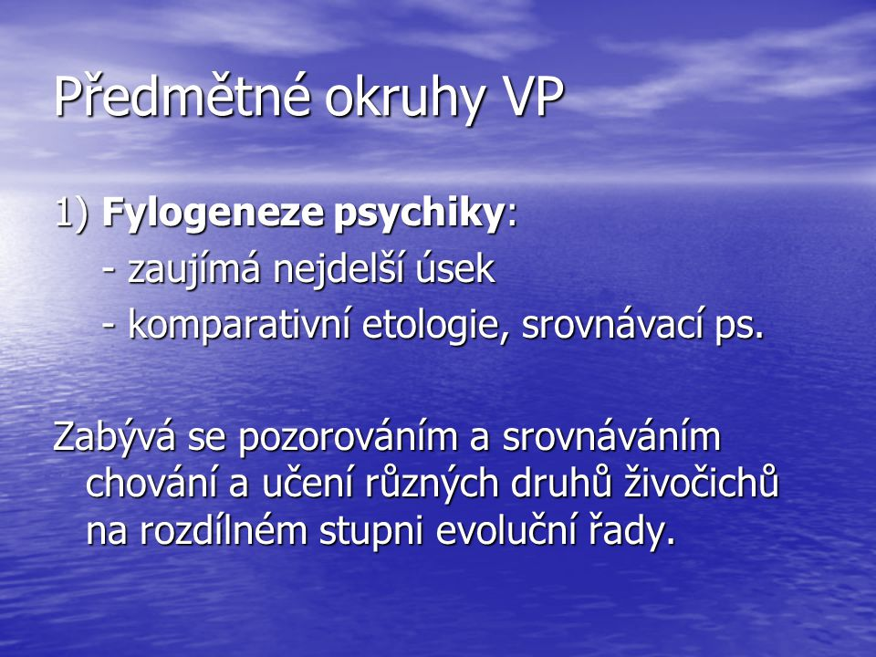 Předmětné okruhy VP 1) Fylogeneze psychiky: - zaujímá nejdelší úsek