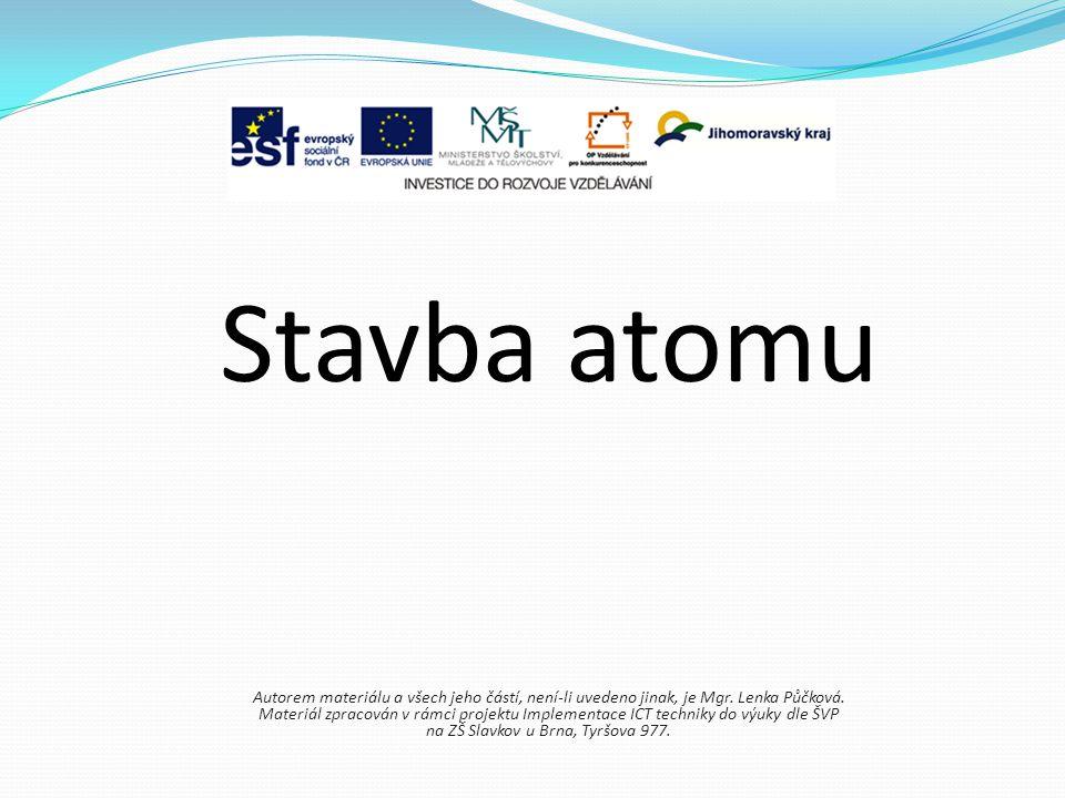 Stavba atomu Autorem materiálu a všech jeho částí, není-li uvedeno jinak, je Mgr. Lenka Půčková.