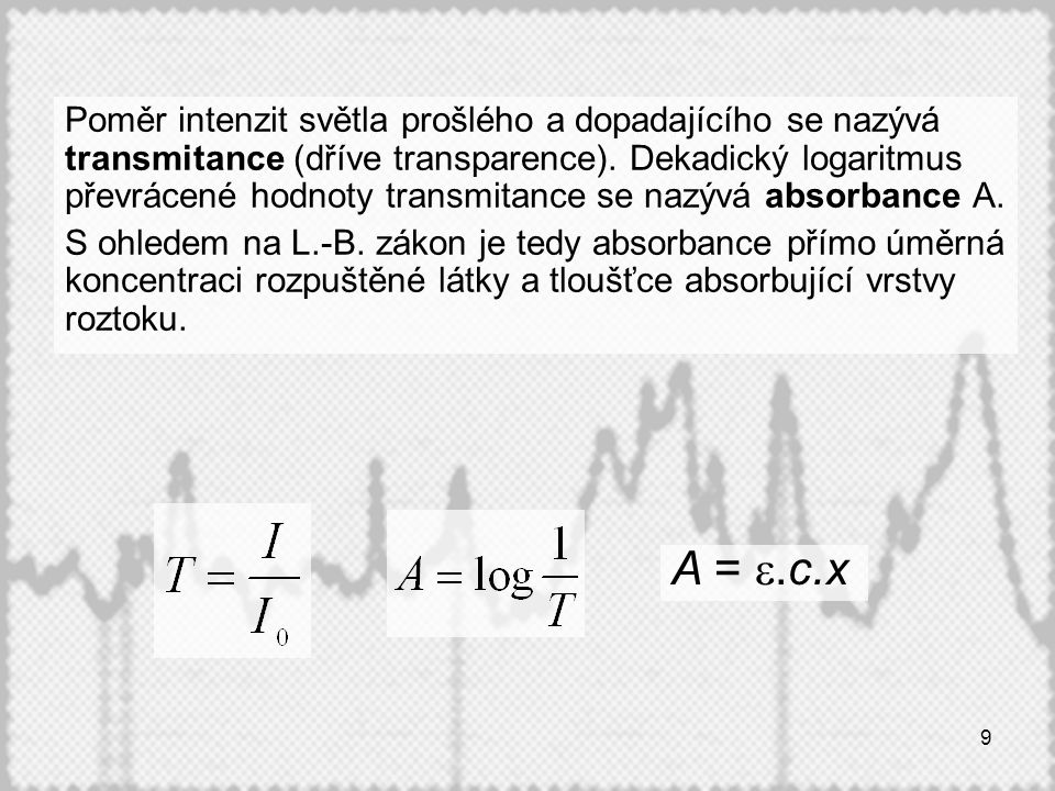Poměr intenzit světla prošlého a dopadajícího se nazývá transmitance (dříve transparence). Dekadický logaritmus převrácené hodnoty transmitance se nazývá absorbance A.