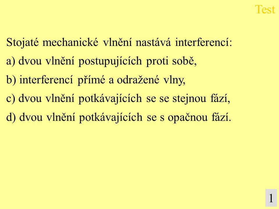 Test 1 Stojaté mechanické vlnění nastává interferencí: