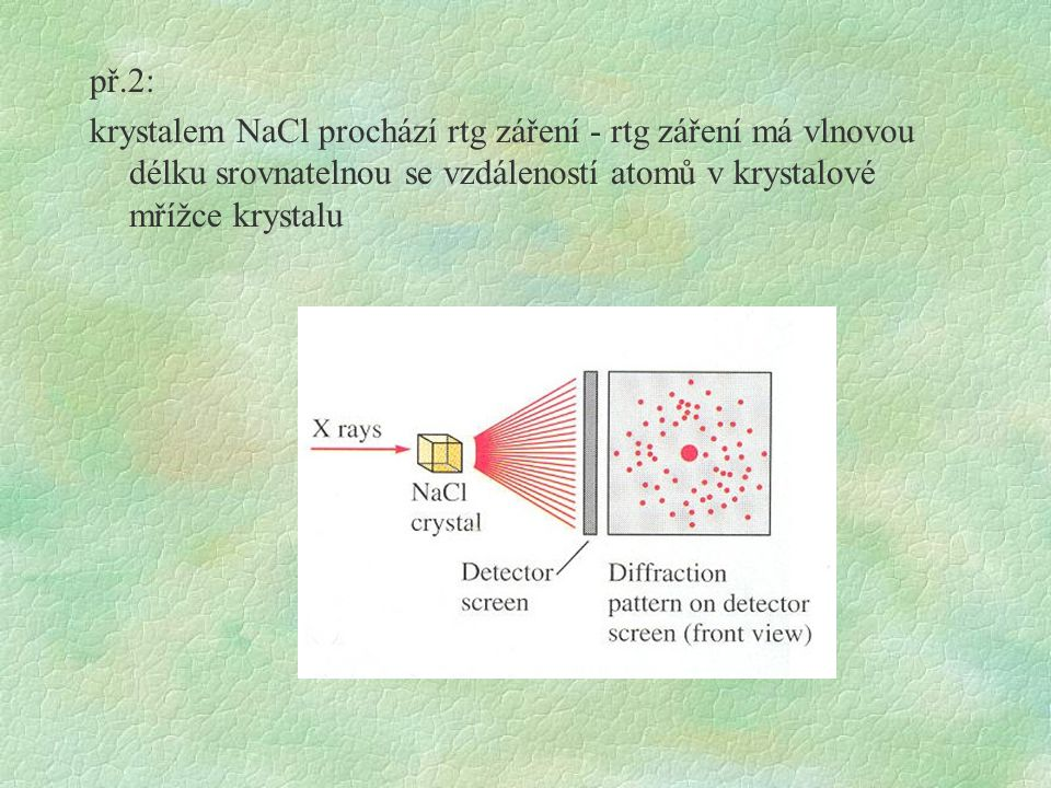 př.2: krystalem NaCl prochází rtg záření - rtg záření má vlnovou délku srovnatelnou se vzdáleností atomů v krystalové mřížce krystalu