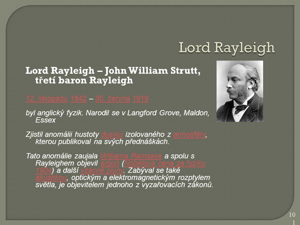 Lord Rayleigh Lord Rayleigh – John William Strutt, třetí baron Rayleigh. 12. listopadu 1842 – 30. června 1919.