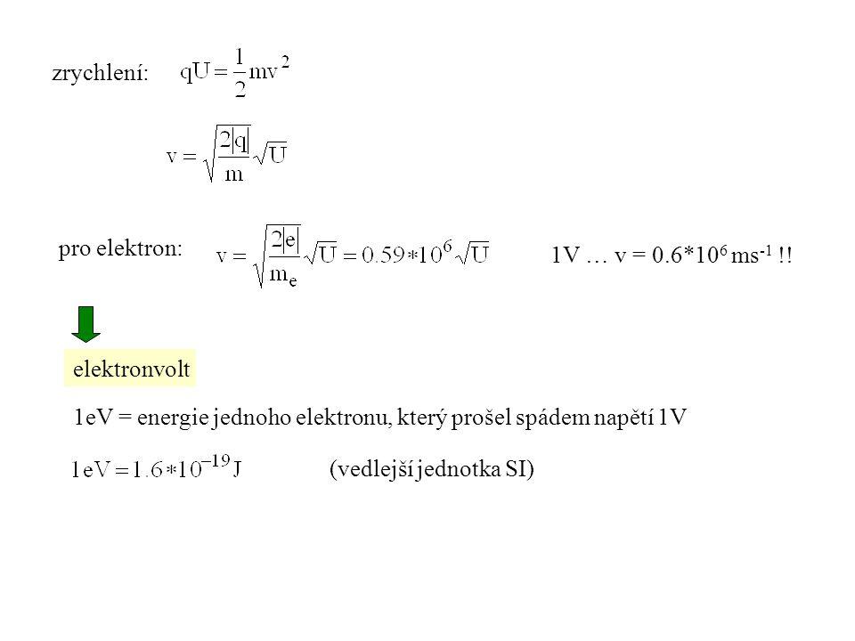zrychlení: pro elektron: 1V … v = 0.6*106 ms-1 !! elektronvolt. 1eV = energie jednoho elektronu, který prošel spádem napětí 1V.